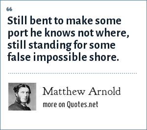 Matthew Arnold: Still bent to make some port he knows not where, still standing for some false impossible shore.