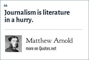 Matthew Arnold: Journalism is literature in a hurry.