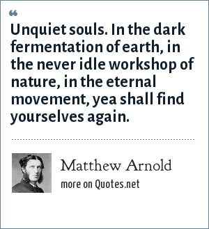 Matthew Arnold: Unquiet souls. In the dark fermentation of earth, in the never idle workshop of nature, in the eternal movement, yea shall find yourselves again.