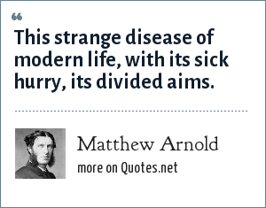 Matthew Arnold: This strange disease of modern life, with its sick hurry, its divided aims.