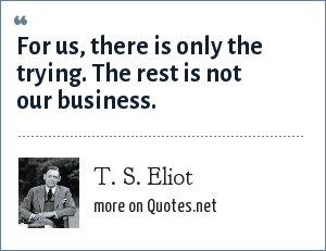 T. S. Eliot: For us, there is only the trying. The rest is not our business.