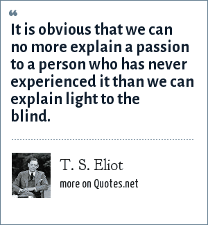 T. S. Eliot: It is obvious that we can no more explain a passion to a person who has never experienced it than we can explain light to the blind.