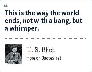 T. S. Eliot: This is the way the world ends, not with a bang, but a whimper.