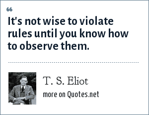 T. S. Eliot: It's not wise to violate rules until you know how to observe them.