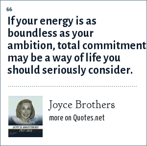 Joyce Brothers: If your energy is as boundless as your ambition, total commitment may be a way of life you should seriously consider.