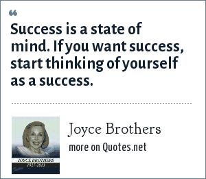 Joyce Brothers: Success is a state of mind. If you want success, start thinking of yourself as a success.