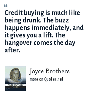 Joyce Brothers: Credit buying is much like being drunk. The buzz happens immediately, and it gives you a lift. The hangover comes the day after.