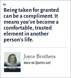 Joyce Brothers: Being taken for granted can be a compliment. It means you've become a comfortable, trusted element in another person's life.