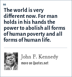 John F. Kennedy: The world is very different now. For man holds in his hands the power to abolish all forms of human poverty and all forms of human life.