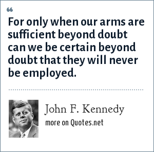 John F. Kennedy: For only when our arms are sufficient beyond doubt can we be certain beyond doubt that they will never be employed.