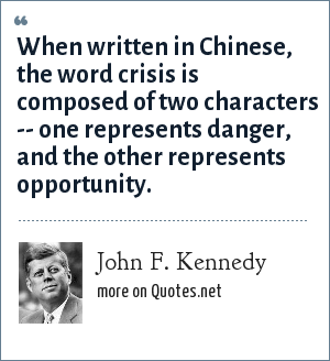 John F. Kennedy: When written in Chinese, the word crisis is composed of two characters -- one represents danger, and the other represents opportunity.
