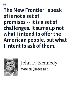 John F. Kennedy: The New Frontier I speak of is not a set of promises -- it is a set of challenges. It sums up not what I intend to offer the American people, but what I intent to ask of them.