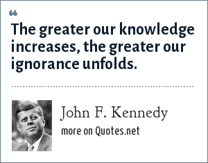John F. Kennedy: The greater our knowledge increases, the greater our ignorance unfolds.