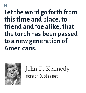 John F. Kennedy: Let the word go forth from this time and place, to friend and foe alike, that the torch has been passed to a new generation of Americans.