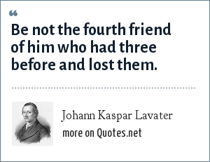 Johann Kaspar Lavater: Be not the fourth friend of him who had three before and lost them.