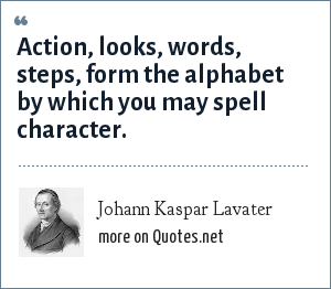Johann Kaspar Lavater: Action, looks, words, steps, form the alphabet by which you may spell character.