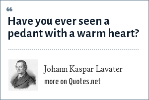 Johann Kaspar Lavater: Have you ever seen a pedant with a warm heart?