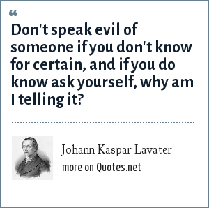 Johann Kaspar Lavater: Don't speak evil of someone if you don't know for certain, and if you do know ask yourself, why am I telling it?