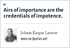 Johann Kaspar Lavater: Airs of importance are the credentials of impotence.