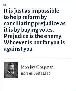 John Jay Chapman: It is just as impossible to help reform by conciliating prejudice as it is by buying votes. Prejudice is the enemy. Whoever is not for you is against you.