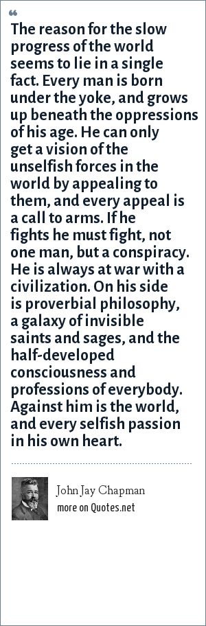 John Jay Chapman: The reason for the slow progress of the world seems to lie in a single fact. Every man is born under the yoke, and grows up beneath the oppressions of his age. He can only get a vision of the unselfish forces in the world by appealing to them, and every appeal is a call to arms. If he fights he must fight, not one man, but a conspiracy. He is always at war with a civilization. On his side is proverbial philosophy, a galaxy of invisible saints and sages, and the half-developed consciousness and professions of everybody. Against him is the world, and every selfish passion in his own heart.