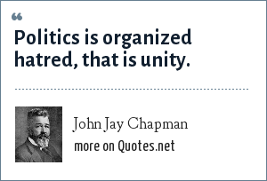 John Jay Chapman: Politics is organized hatred, that is unity.