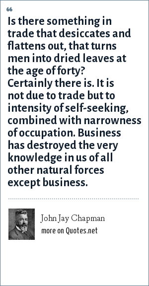 John Jay Chapman: Is there something in trade that desiccates and flattens out, that turns men into dried leaves at the age of forty? Certainly there is. It is not due to trade but to intensity of self-seeking, combined with narrowness of occupation. Business has destroyed the very knowledge in us of all other natural forces except business.