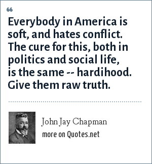 John Jay Chapman: Everybody in America is soft, and hates conflict. The cure for this, both in politics and social life, is the same -- hardihood. Give them raw truth.