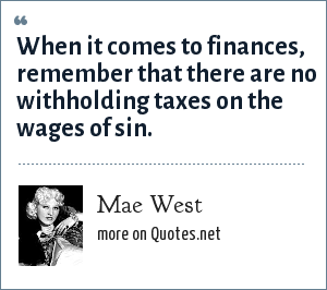 Mae West: When it comes to finances, remember that there are no withholding taxes on the wages of sin.