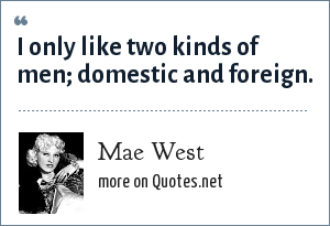 Mae West: I only like two kinds of men; domestic and foreign.