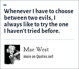 Mae West: Whenever I have to choose between two evils, I always like to try the one I haven't tried before.
