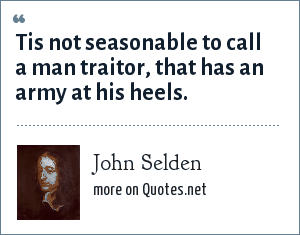 John Selden: Tis not seasonable to call a man traitor, that has an army at his heels.