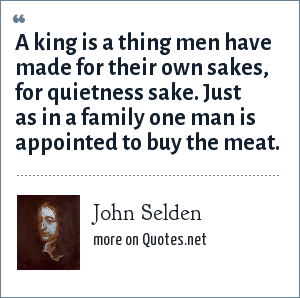 John Selden: A king is a thing men have made for their own sakes, for quietness sake. Just as in a family one man is appointed to buy the meat.