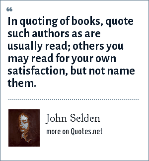 John Selden: In quoting of books, quote such authors as are usually read; others you may read for your own satisfaction, but not name them.