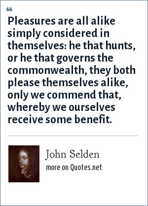 John Selden: Pleasures are all alike simply considered in themselves: he that hunts, or he that governs the commonwealth, they both please themselves alike, only we commend that, whereby we ourselves receive some benefit.