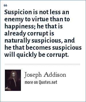 Joseph Addison: Suspicion is not less an enemy to virtue than to happiness; he that is already corrupt is naturally suspicious, and he that becomes suspicious will quickly be corrupt.