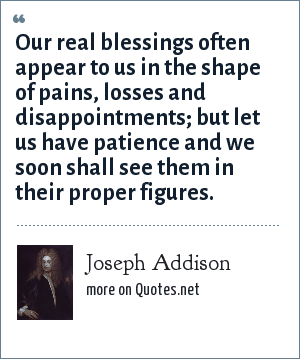 Joseph Addison: Our real blessings often appear to us in the shape of pains, losses and disappointments; but let us have patience and we soon shall see them in their proper figures.