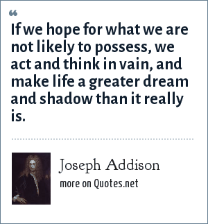 Joseph Addison: If we hope for what we are not likely to possess, we act and think in vain, and make life a greater dream and shadow than it really is.