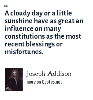 Joseph Addison: A cloudy day or a little sunshine have as great an influence on many constitutions as the most recent blessings or misfortunes.