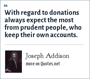 Joseph Addison: With regard to donations always expect the most from prudent people, who keep their own accounts.