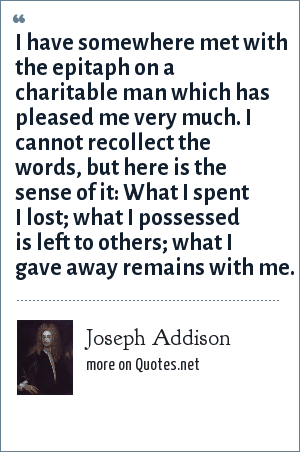 Joseph Addison: I have somewhere met with the epitaph on a charitable man which has pleased me very much. I cannot recollect the words, but here is the sense of it: What I spent I lost; what I possessed is left to others; what I gave away remains with me.