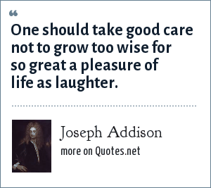 Joseph Addison: One should take good care not to grow too wise for so great a pleasure of life as laughter.