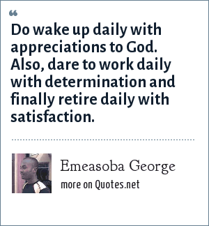 Emeasoba George: Do wake up daily with appreciations to God. Also, dare to work daily with determination and finally retire daily with satisfaction.