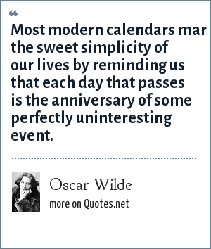 Oscar Wilde: Most modern calendars mar the sweet simplicity of our lives by reminding us that each day that passes is the anniversary of some perfectly uninteresting event.