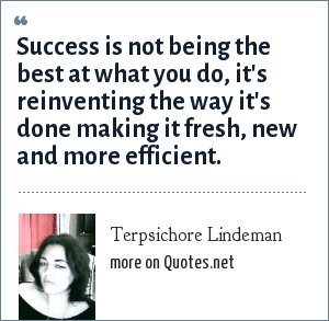 Terpsichore Lindeman: Success is not being the best at what you do, it's reinventing the way it's done making it fresh, new and more efficient.