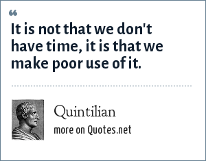 Quintilian: It is not that we don't have time, it is that we make poor use of it.