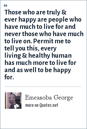 Emeasoba George: Those who are truly & ever happy are people who have much to live for and never those who have much to live on. Permit me to tell you this, every living & healthy human has much more to live for and as well to be happy for.
