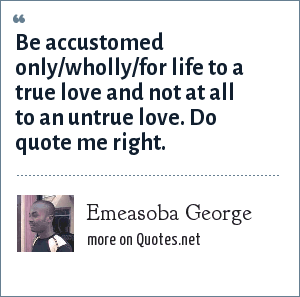 Emeasoba George: Be accustomed only/wholly/for life to a true love and not at all to an untrue love. Do quote me right.