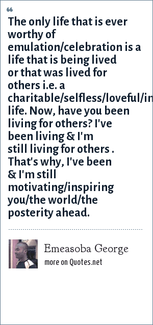 Emeasoba George: The only life that is ever worthy of emulation/celebration is a life that is being lived or that was lived for others i.e. a charitable/selfless/loveful/impactful life. Now, have you been living for others? I've been living & I'm still living for others . That's why, I've been & I'm still motivating/inspiring you/the world/the posterity ahead.