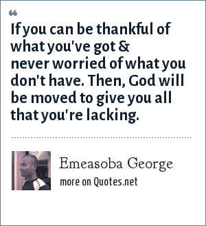 Emeasoba George: If you can be thankful of what you've got & never worried of what you don't have. Then, God will be moved to give you all that you're lacking.